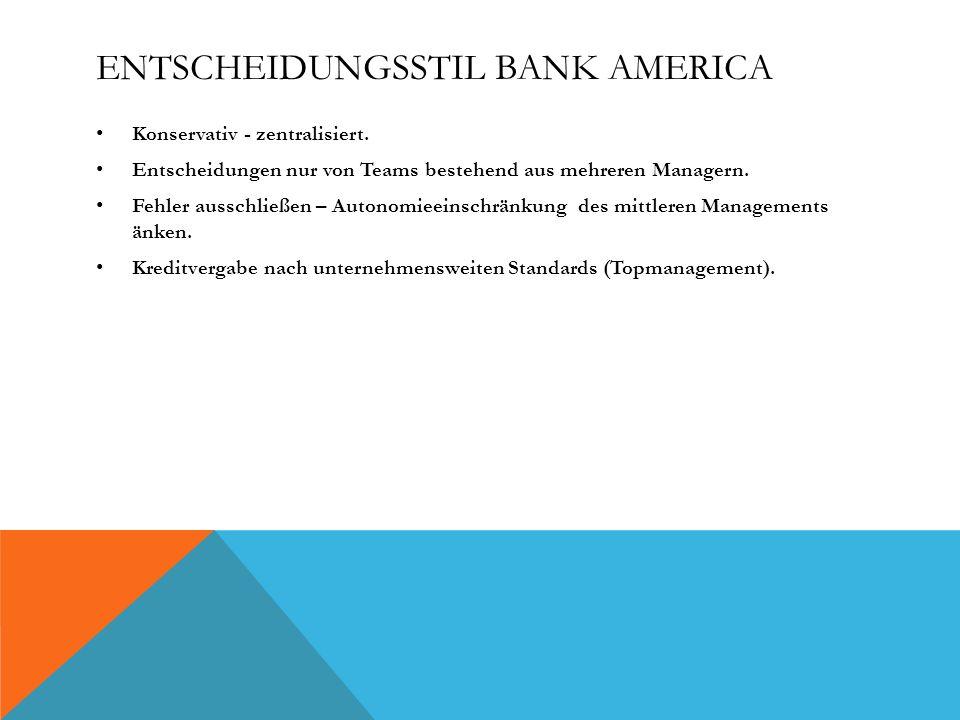 ENTSCHEIDUNGSSTIL BANK AMERICA Konservativ - zentralisiert. Entscheidungen nur von Teams bestehend aus mehreren Managern. Fehler ausschließen – Autono