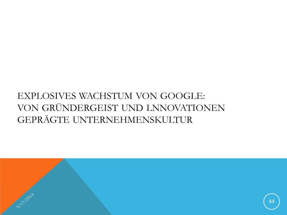 EXPLOSIVES WACHSTUM VON GOOGLE: VON GRÜNDERGEIST UND LNNOVATIONEN GEPRÄGTE UNTERNEHMENSKULTUR 5/17/2014 44