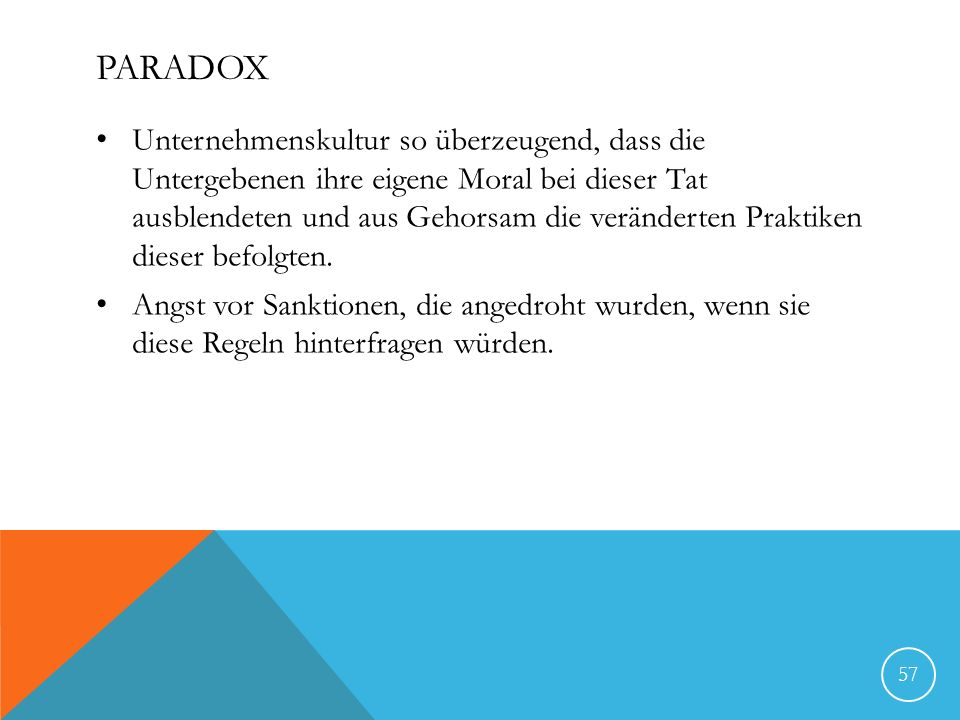 PARADOX Unternehmenskultur so überzeugend, dass die Untergebenen ihre eigene Moral bei dieser Tat ausblendeten und aus Gehorsam die veränderten Prakti