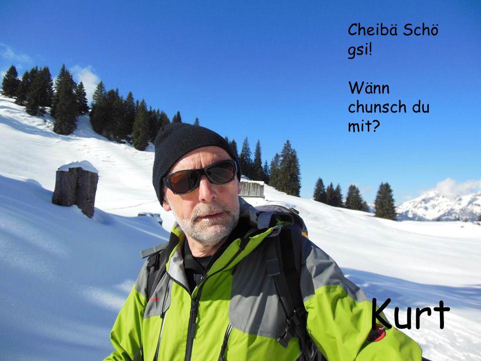 Cheibä Schö gsi! Wänn chunsch du mit? Kurt