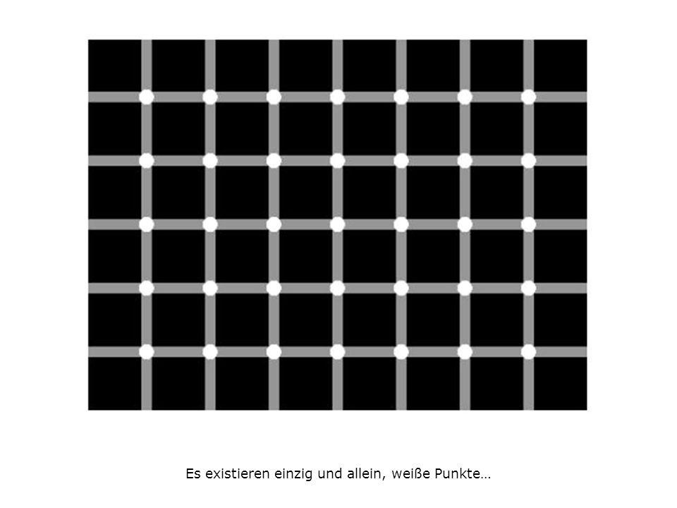 Es existieren einzig und allein, weiße Punkte…