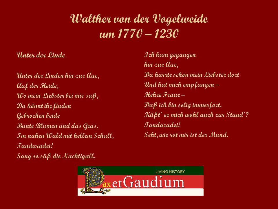 Walther von der Vogelweide um 1770 – 1230 Unter der Linde Unter der Linden hin zur Aue, Auf der Heide, Wo mein Liebster bei mir saß, Da könnt ihr finden Gebrochen beide Bunte Blumen und das Gras.