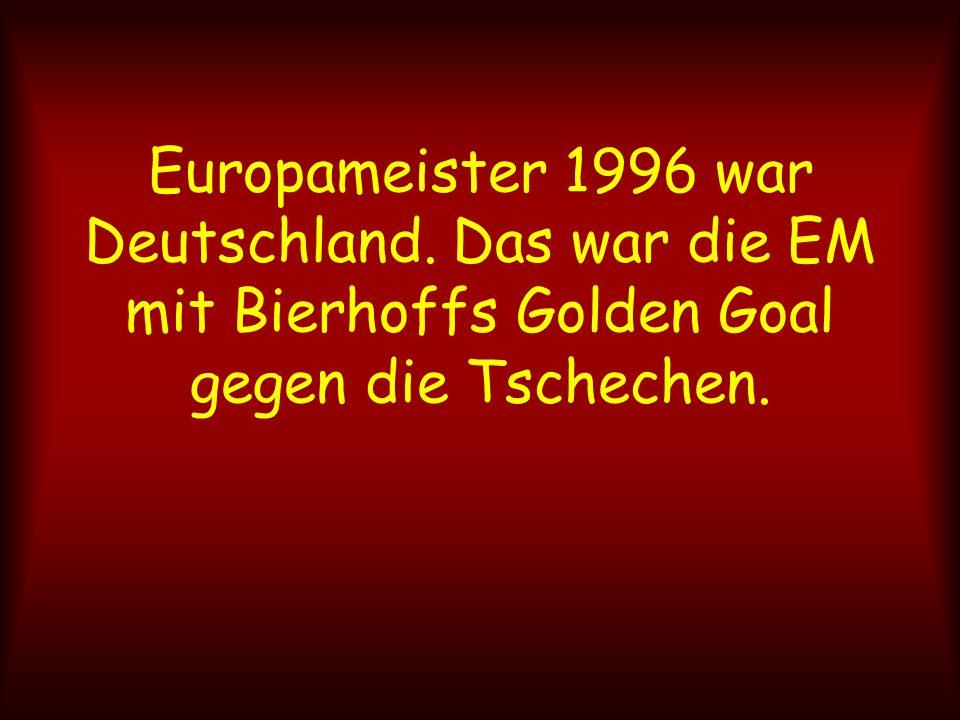 Europameister 1996 war Deutschland. Das war die EM mit Bierhoffs Golden Goal gegen die Tschechen.