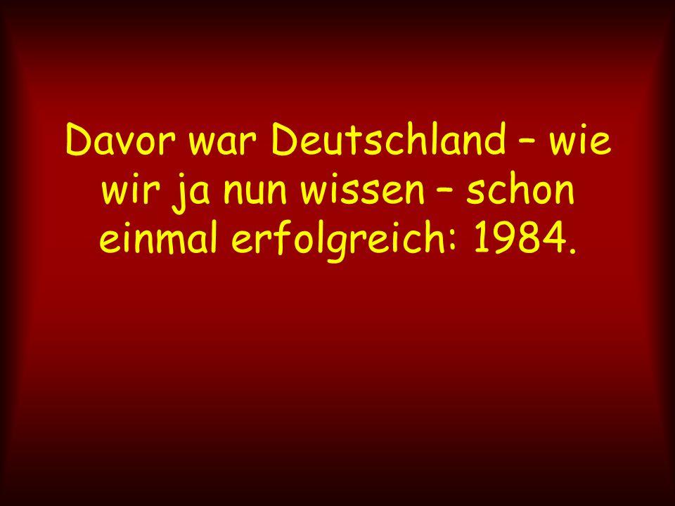 Davor war Deutschland – wie wir ja nun wissen – schon einmal erfolgreich: 1984.