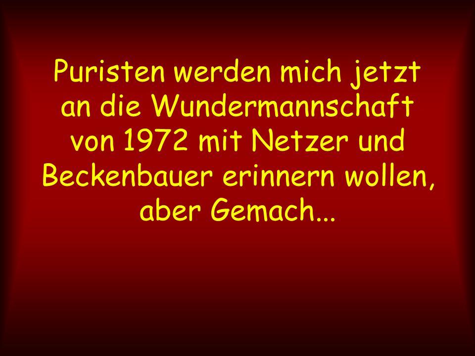 Puristen werden mich jetzt an die Wundermannschaft von 1972 mit Netzer und Beckenbauer erinnern wollen, aber Gemach...