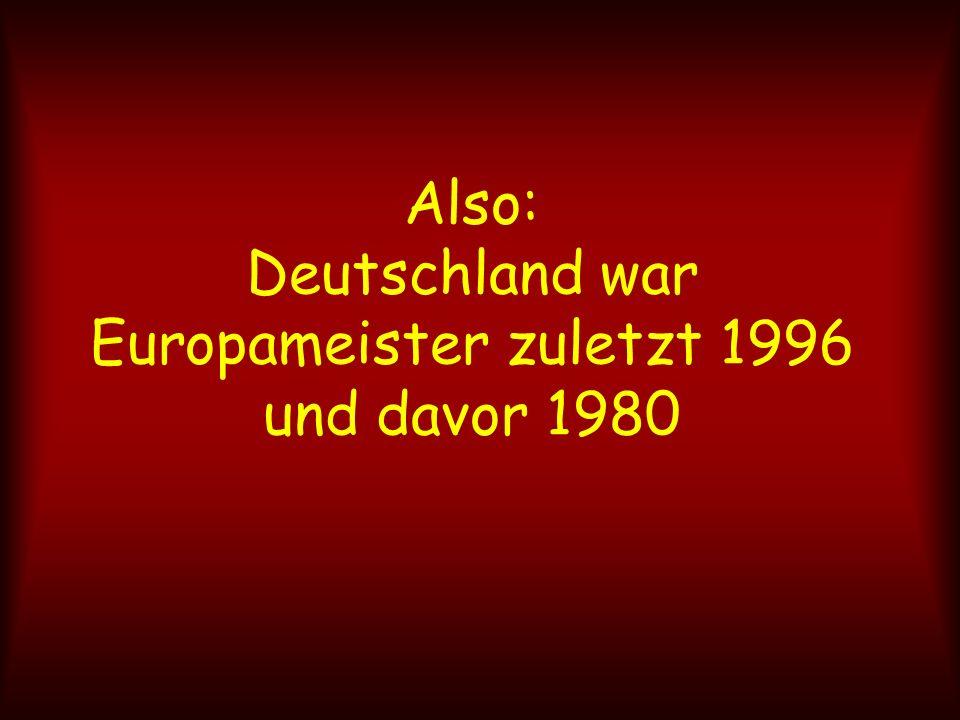 Also: Deutschland war Europameister zuletzt 1996 und davor 1980