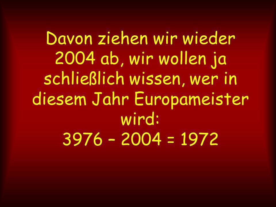 Davon ziehen wir wieder 2004 ab, wir wollen ja schließlich wissen, wer in diesem Jahr Europameister wird: 3976 – 2004 = 1972