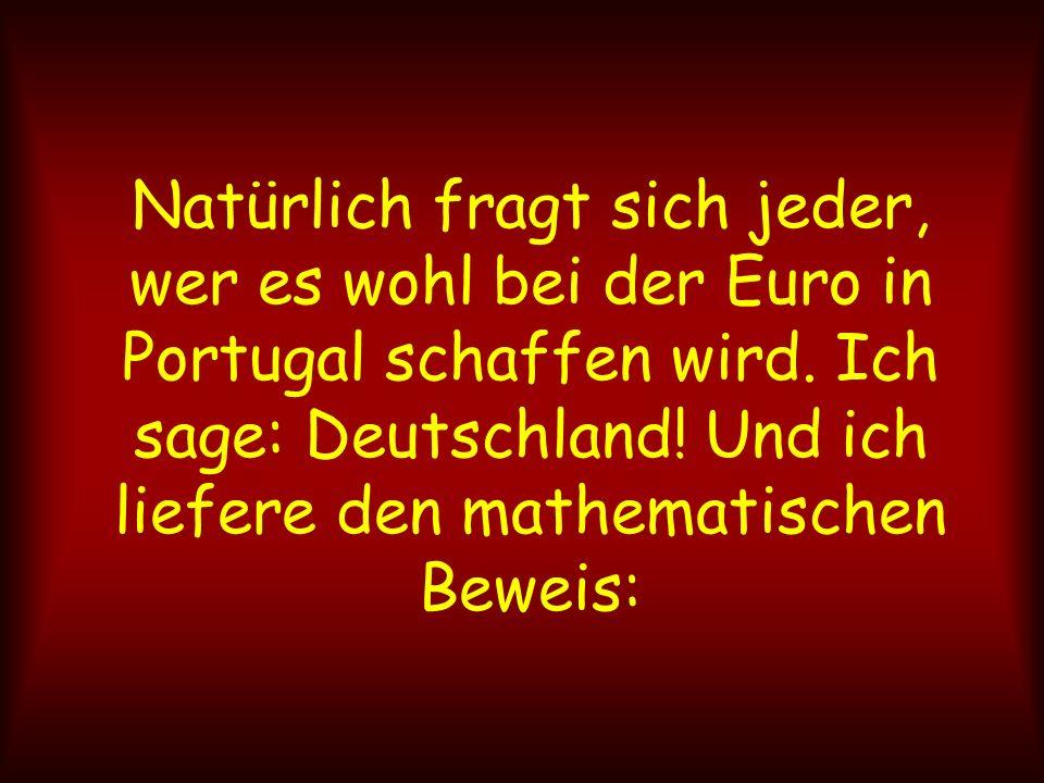 Natürlich fragt sich jeder, wer es wohl bei der Euro in Portugal schaffen wird. Ich sage: Deutschland! Und ich liefere den mathematischen Beweis: