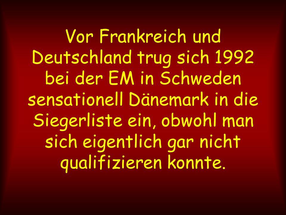Vor Frankreich und Deutschland trug sich 1992 bei der EM in Schweden sensationell Dänemark in die Siegerliste ein, obwohl man sich eigentlich gar nich