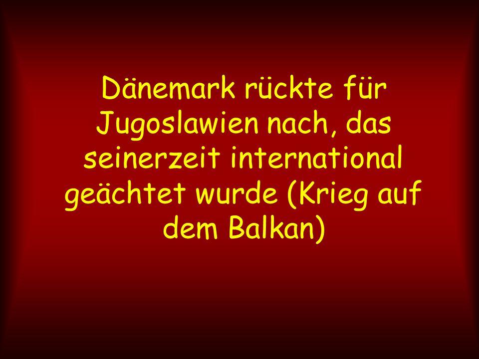 Dänemark rückte für Jugoslawien nach, das seinerzeit international geächtet wurde (Krieg auf dem Balkan)