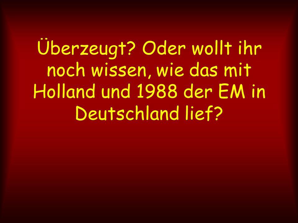 Überzeugt? Oder wollt ihr noch wissen, wie das mit Holland und 1988 der EM in Deutschland lief?