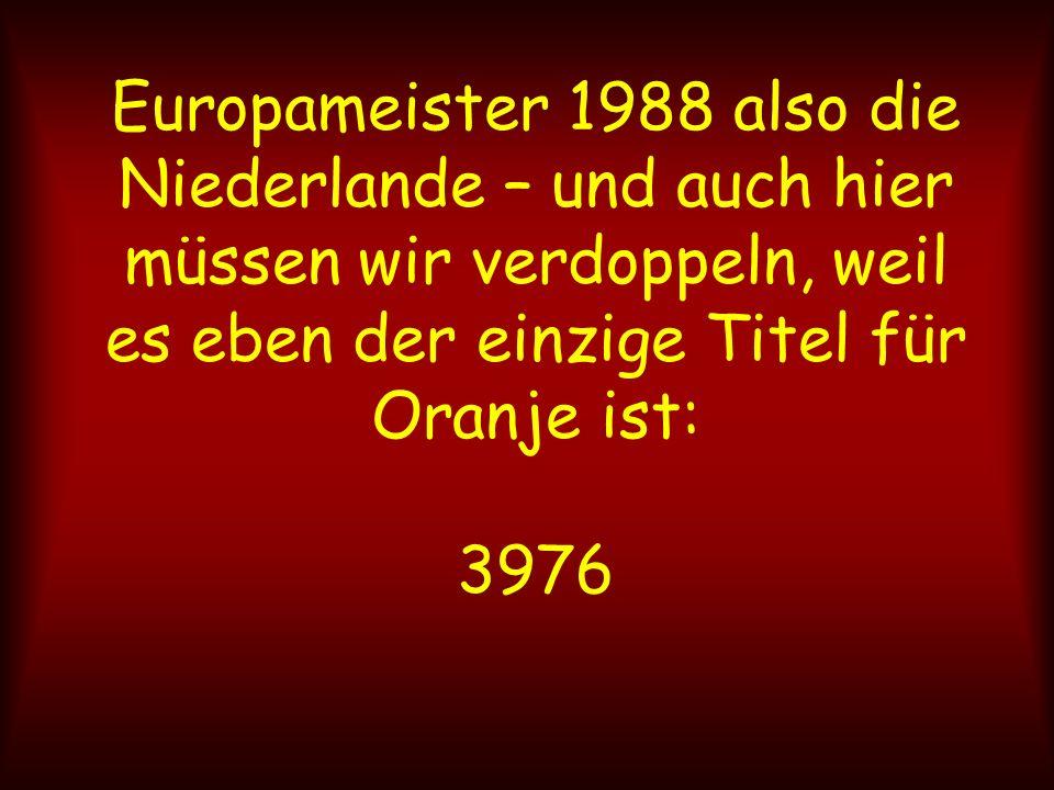 Europameister 1988 also die Niederlande – und auch hier müssen wir verdoppeln, weil es eben der einzige Titel für Oranje ist: 3976