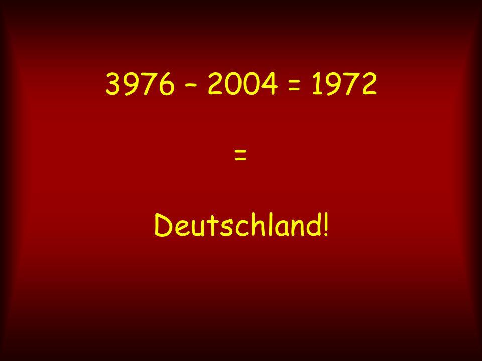 3976 – 2004 = 1972 = Deutschland!