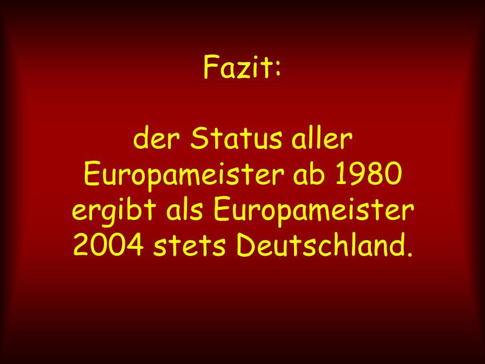 Fazit: der Status aller Europameister ab 1980 ergibt als Europameister 2004 stets Deutschland.