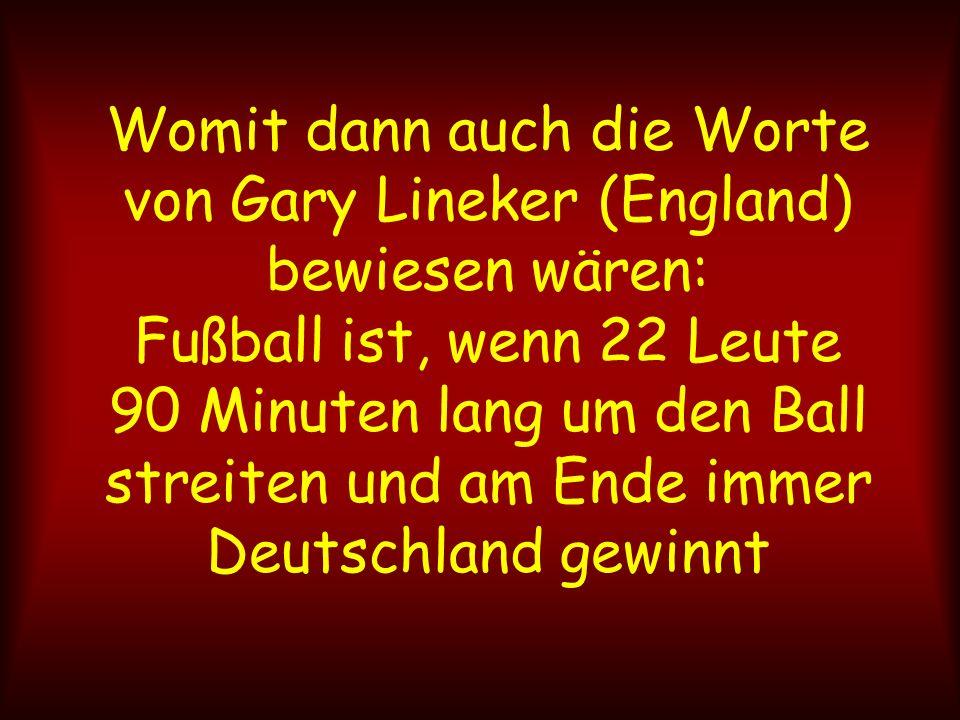 Womit dann auch die Worte von Gary Lineker (England) bewiesen wären: Fußball ist, wenn 22 Leute 90 Minuten lang um den Ball streiten und am Ende immer Deutschland gewinnt