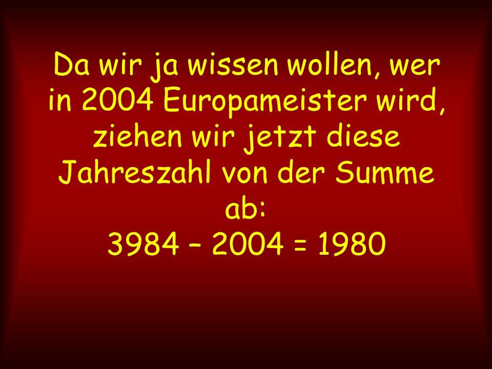 Da wir ja wissen wollen, wer in 2004 Europameister wird, ziehen wir jetzt diese Jahreszahl von der Summe ab: 3984 – 2004 = 1980