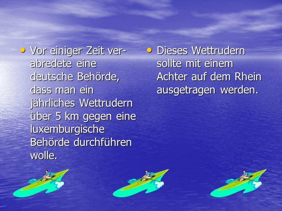 Vor einiger Zeit ver- abredete eine deutsche Behörde, dass man ein jährliches Wettrudern über 5 km gegen eine luxemburgische Behörde durchführen wolle