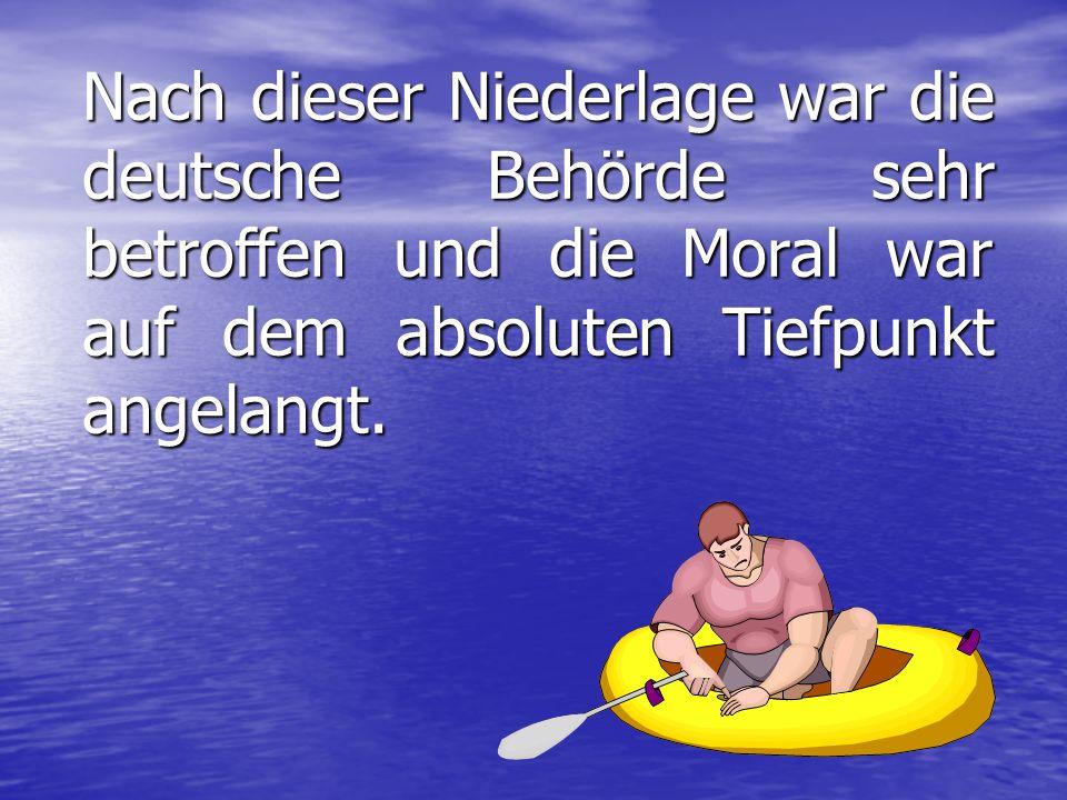 Nach dieser Niederlage war die deutsche Behörde sehr betroffen und die Moral war auf dem absoluten Tiefpunkt angelangt.