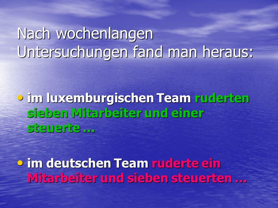 Nach wochenlangen Untersuchungen fand man heraus: im luxemburgischen Team ruderten sieben Mitarbeiter und einer steuerte … im luxemburgischen Team rud