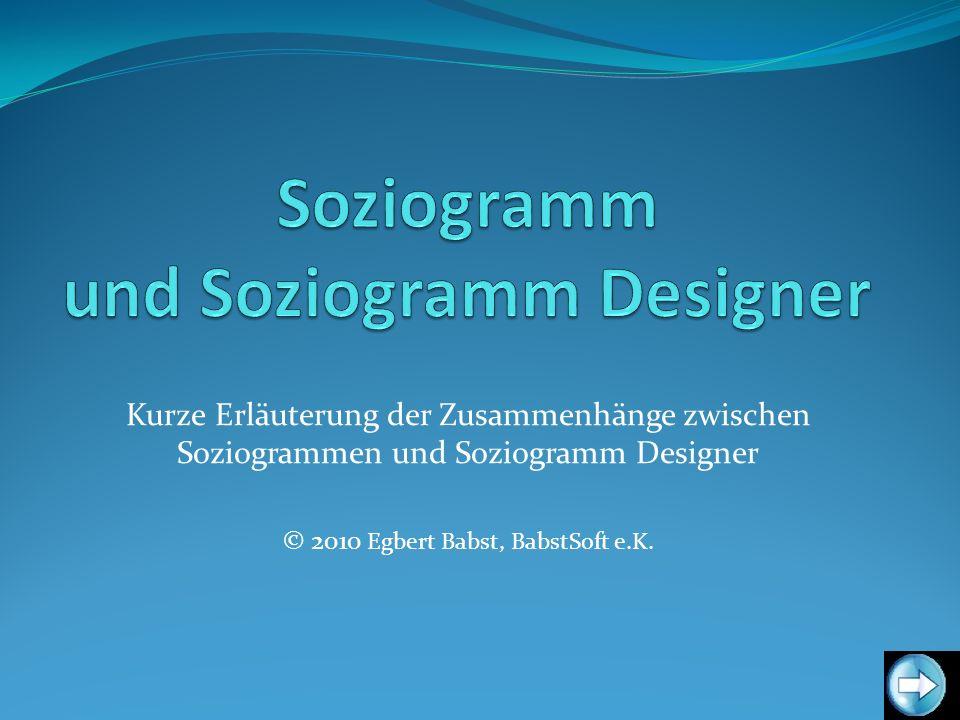 Kurze Erläuterung der Zusammenhänge zwischen Soziogrammen und Soziogramm Designer © 2010 Egbert Babst, BabstSoft e.K.