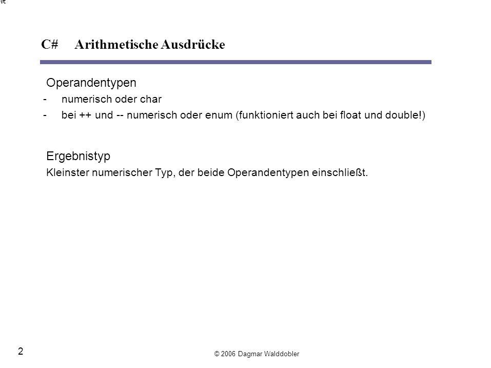 Operandentypen -bei, =:numerisch, char, enum -bei ==, !=:numerisch, char, enum, bool, Referenzen -bei x is T:x: Ausdruck mit beliebigem Typ, T: Referenztyp z.B.: Ergebnistyp bool obj is Rectangle objOfValueType is IComparable 3 is object arr is int[] C# Vergleichsausdrücke © 2006 Dagmar Walddobler 3 Mit Hilfe des is-Operators kann man testen, ob ein Objekt zu einem bestimmten Typ kompatibel ist