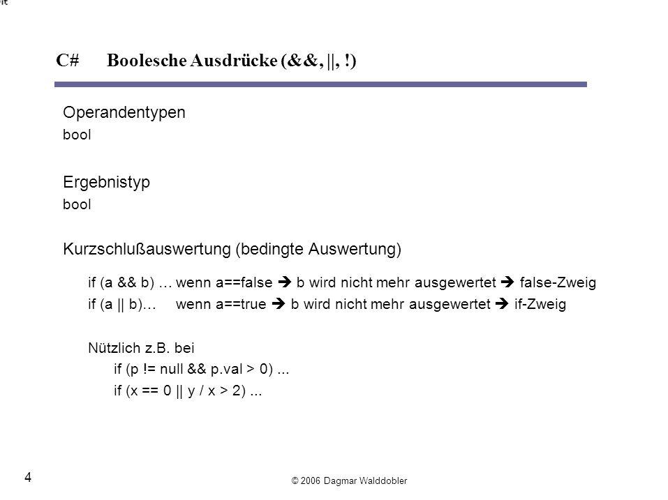 Operandentypen bool Ergebnistyp bool Kurzschlußauswertung(bedingte Auswertung) if (a && b) …wenn a==false b wird nicht mehr ausgewertet false-Zweig if (a || b)…wenn a==true b wird nicht mehr ausgewertet if-Zweig Nützlich z.B.