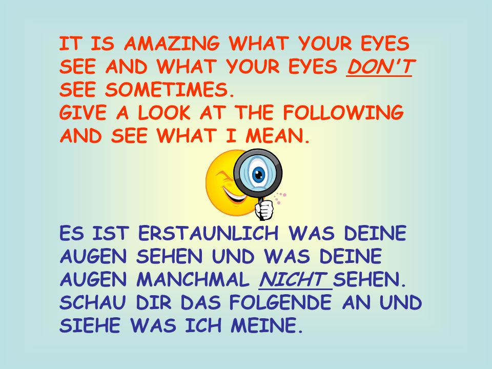 IT IS AMAZING WHAT YOUR EYES SEE AND WHAT YOUR EYES DON'T SEE SOMETIMES. GIVE A LOOK AT THE FOLLOWING AND SEE WHAT I MEAN. ES IST ERSTAUNLICH WAS DEIN