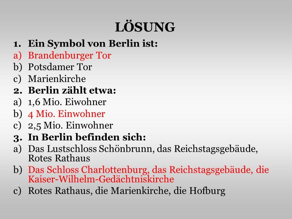 LÖSUNG 1.Ein Symbol von Berlin ist: a)Brandenburger Tor b)Potsdamer Tor c)Marienkirche 2.Berlin zählt etwa: a)1,6 Mio.