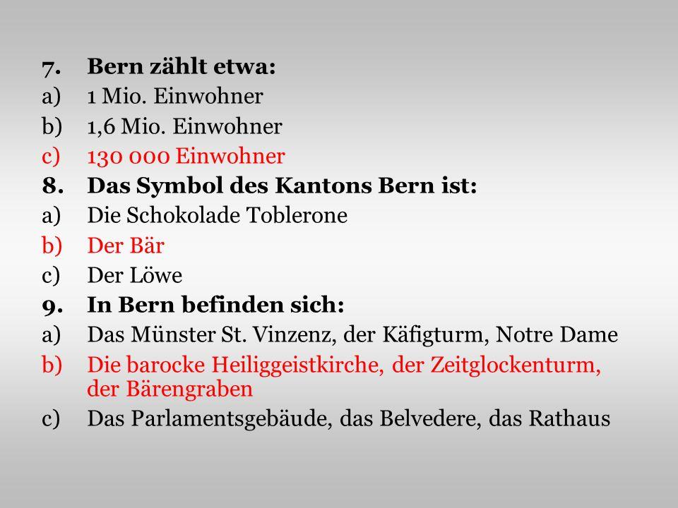 7.Bern zählt etwa: a)1 Mio. Einwohner b)1,6 Mio.
