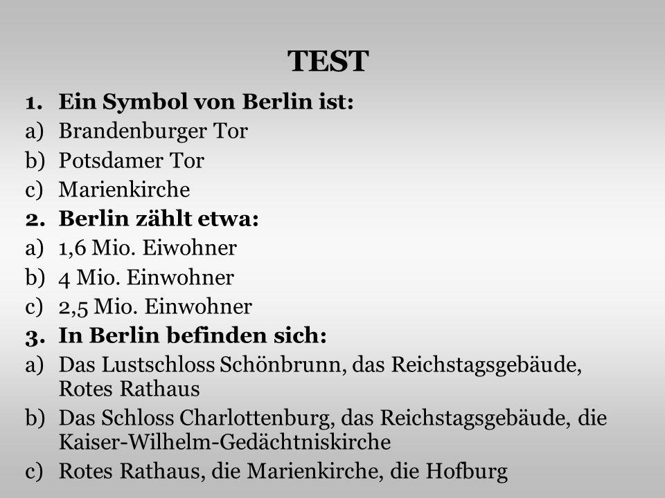 1.Ein Symbol von Berlin ist: a)Brandenburger Tor b)Potsdamer Tor c)Marienkirche 2.Berlin zählt etwa: a)1,6 Mio.