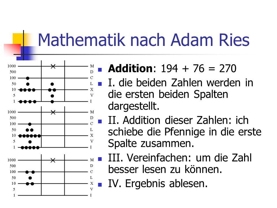 Mathematik nach Adam Ries Addition: 194 + 76 = 270 I. die beiden Zahlen werden in die ersten beiden Spalten dargestellt. II. Addition dieser Zahlen: i