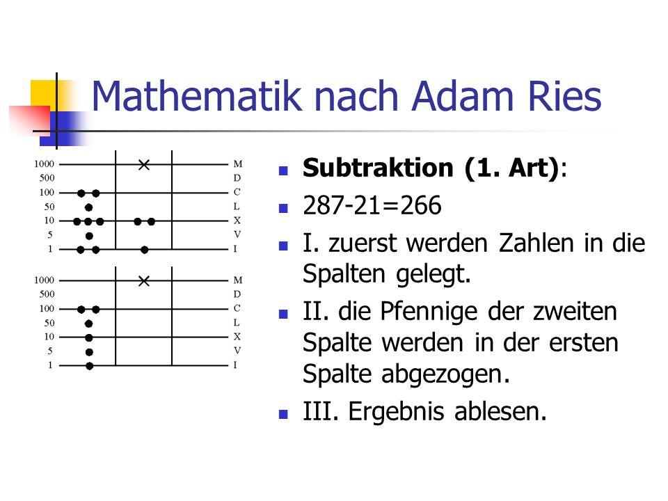 Mathematik nach Adam Ries Subtraktion (1. Art): 287-21=266 I. zuerst werden Zahlen in die Spalten gelegt. II. die Pfennige der zweiten Spalte werden i