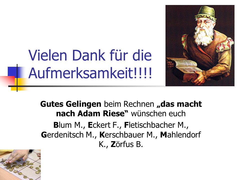 Vielen Dank für die Aufmerksamkeit!!!! Gutes Gelingen beim Rechnen das macht nach Adam Riese wünschen euch Blum M., Eckert F., Fletischbacher M., Gerd