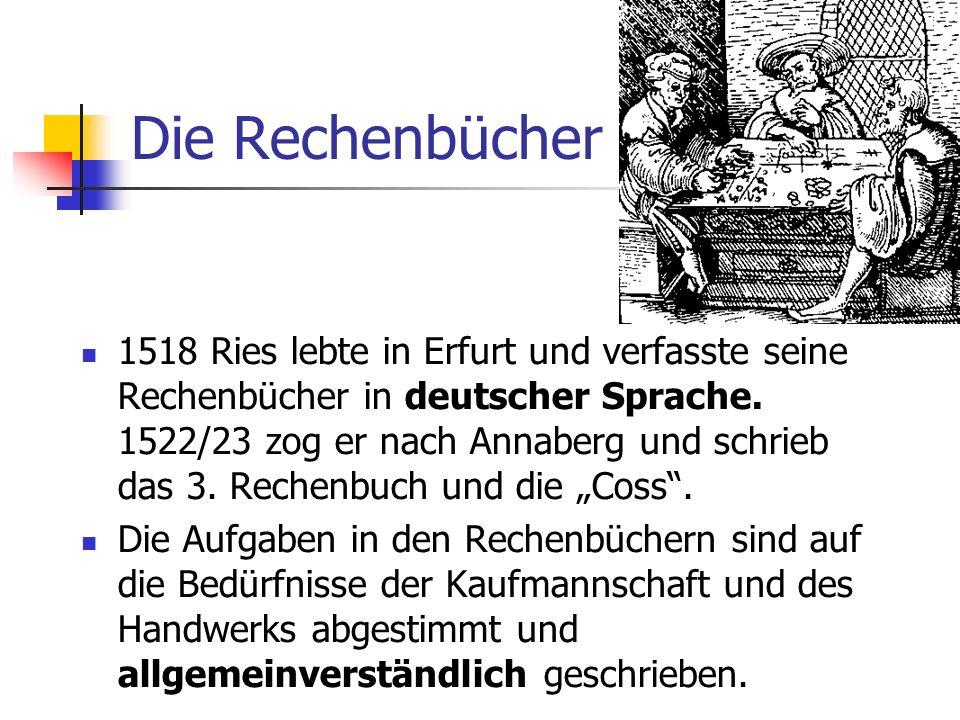 Die Rechenbücher 1518 Ries lebte in Erfurt und verfasste seine Rechenbücher in deutscher Sprache. 1522/23 zog er nach Annaberg und schrieb das 3. Rech
