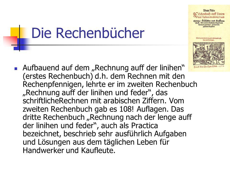 Die Rechenbücher Aufbauend auf dem Rechnung auff der linihen (erstes Rechenbuch) d.h. dem Rechnen mit den Rechenpfennigen, lehrte er im zweiten Rechen