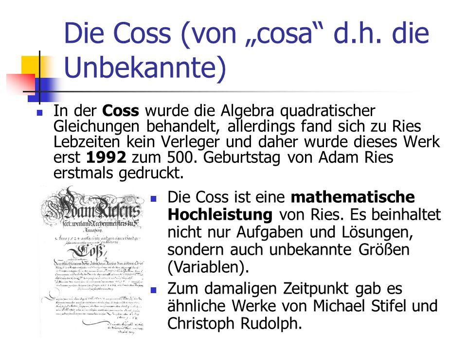 Die Coss (von cosa d.h. die Unbekannte) In der Coss wurde die Algebra quadratischer Gleichungen behandelt, allerdings fand sich zu Ries Lebzeiten kein