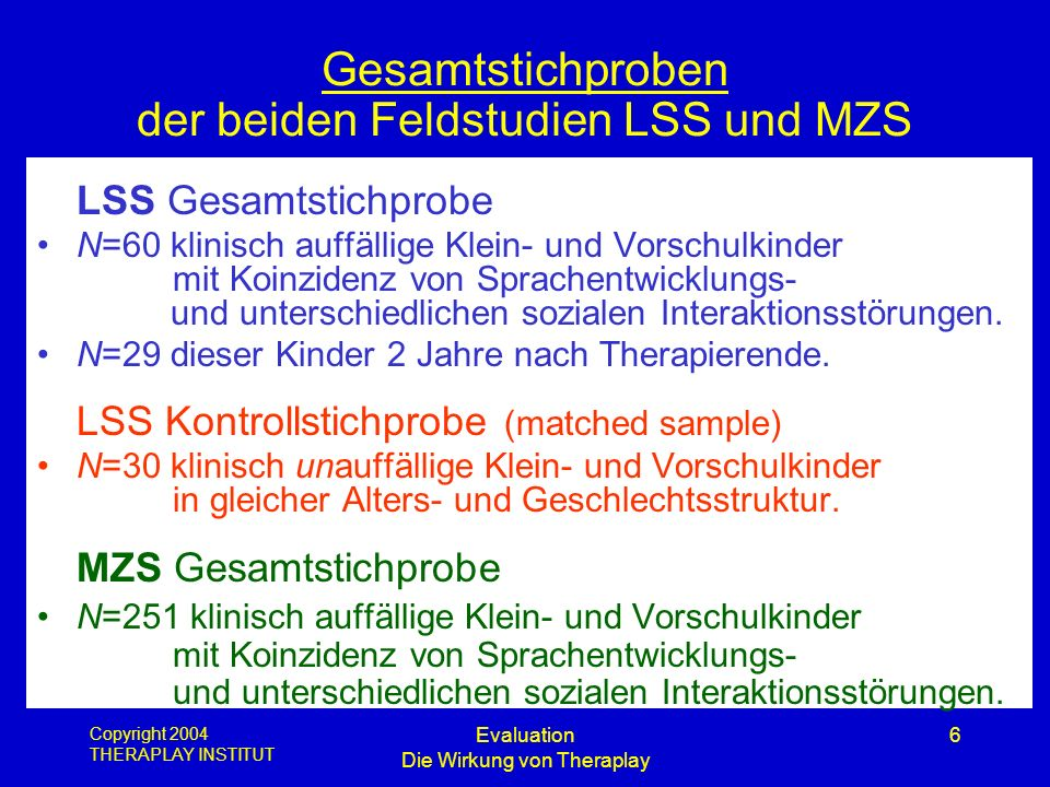Copyright 2004 THERAPLAY INSTITUT Evaluation Die Wirkung von Theraplay 6 Gesamtstichproben der beiden Feldstudien LSS und MZS LSS Gesamtstichprobe N=6