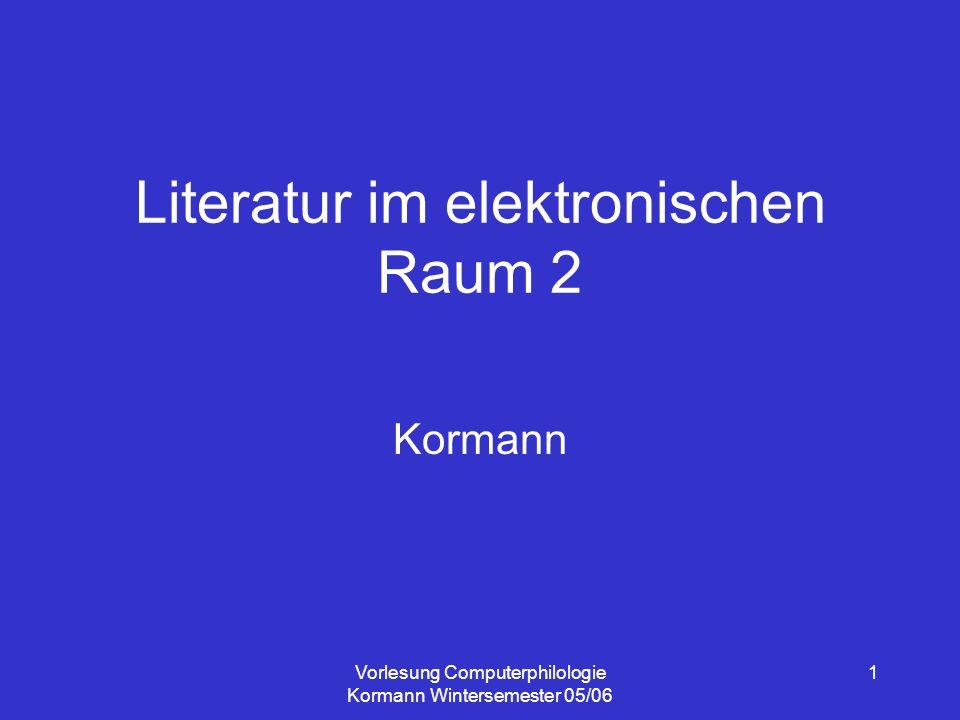 Vorlesung Computerphilologie Kormann Wintersemester 05/06 1 Literatur im elektronischen Raum 2 Kormann