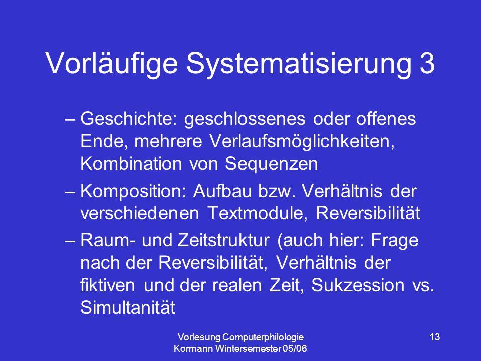 Vorlesung Computerphilologie Kormann Wintersemester 05/06 13 Vorläufige Systematisierung 3 –Geschichte: geschlossenes oder offenes Ende, mehrere Verlaufsmöglichkeiten, Kombination von Sequenzen –Komposition: Aufbau bzw.