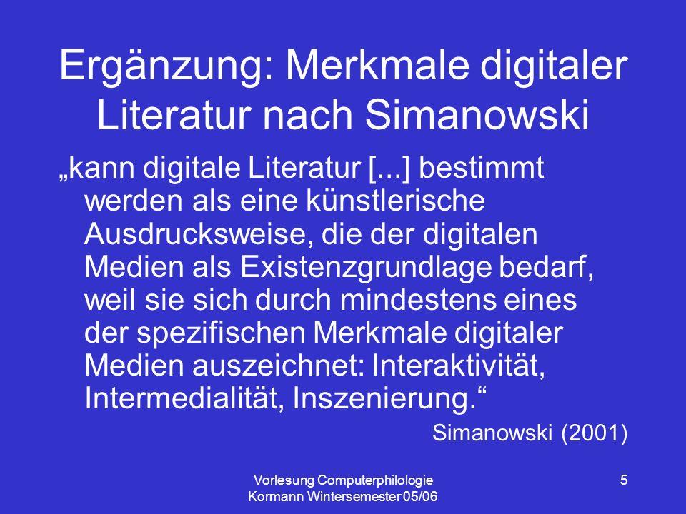Vorlesung Computerphilologie Kormann Wintersemester 05/06 5 Ergänzung: Merkmale digitaler Literatur nach Simanowski kann digitale Literatur [...] bestimmt werden als eine künstlerische Ausdrucksweise, die der digitalen Medien als Existenzgrundlage bedarf, weil sie sich durch mindestens eines der spezifischen Merkmale digitaler Medien auszeichnet: Interaktivität, Intermedialität, Inszenierung.