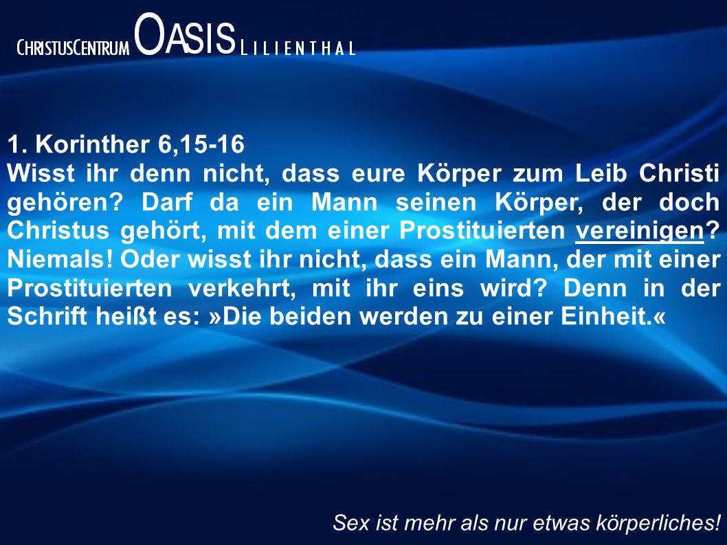 1.Korinther 6,15-16 Wisst ihr denn nicht, dass eure Körper zum Leib Christi gehören.