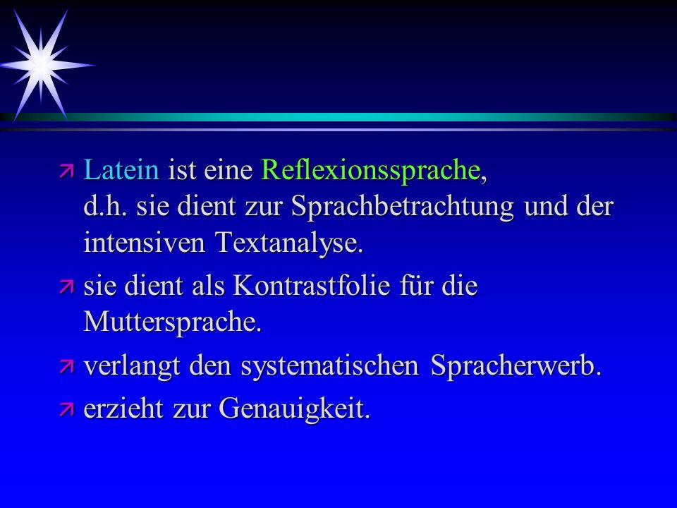 ä Latein ist eine Reflexionssprache, d.h. sie dient zur Sprachbetrachtung und der intensiven Textanalyse. ä sie dient als Kontrastfolie für die Mutter
