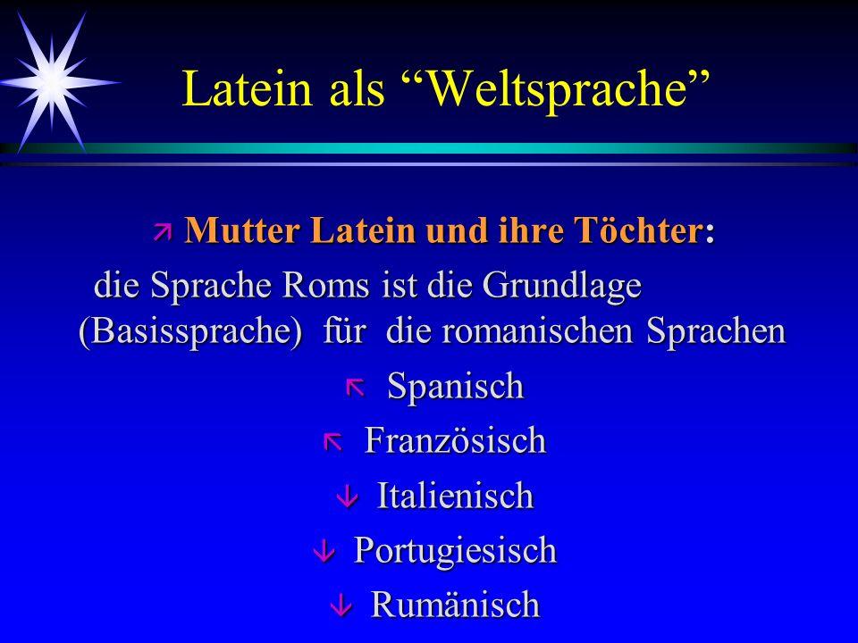 Latein als Weltsprache ä Mutter Latein und ihre Töchter: die Sprache Roms ist die Grundlage (Basissprache) für die romanischen Sprachen die Sprache Ro