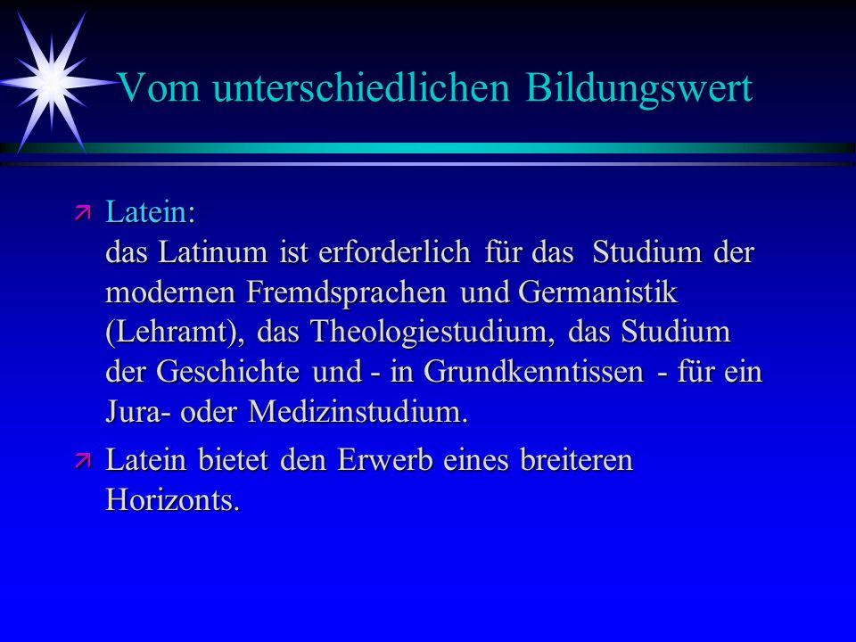 Vom unterschiedlichen Bildungswert ä Latein: das Latinum ist erforderlich für das Studium der modernen Fremdsprachen und Germanistik (Lehramt), das Th