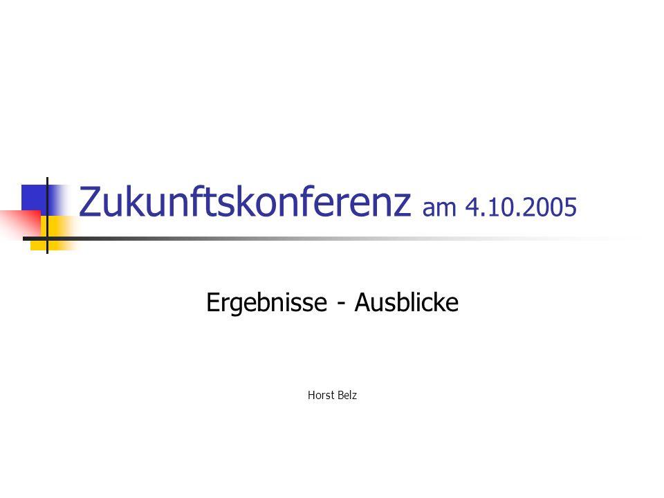 Zukunftskonferenz am 4.10.2005 Ergebnisse - Ausblicke Horst Belz