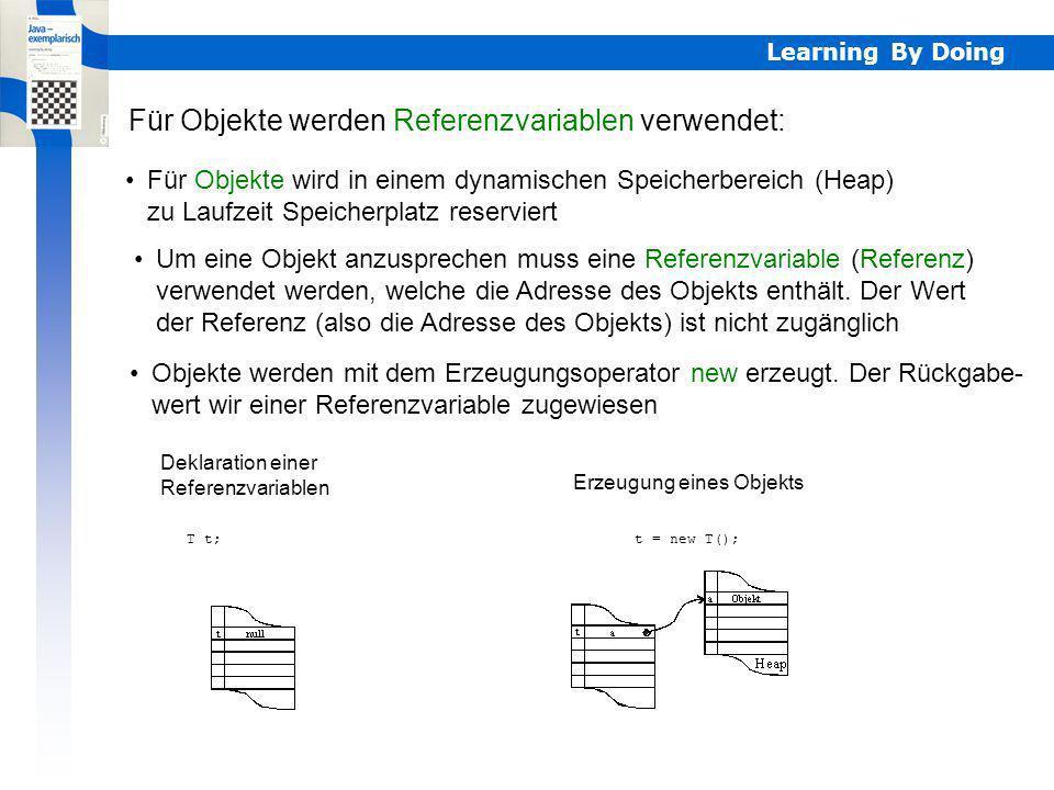 Learning By Doing Für Objekte wird in einem dynamischen Speicherbereich (Heap) zu Laufzeit Speicherplatz reserviert Für Objekte werden Referenzvariabl