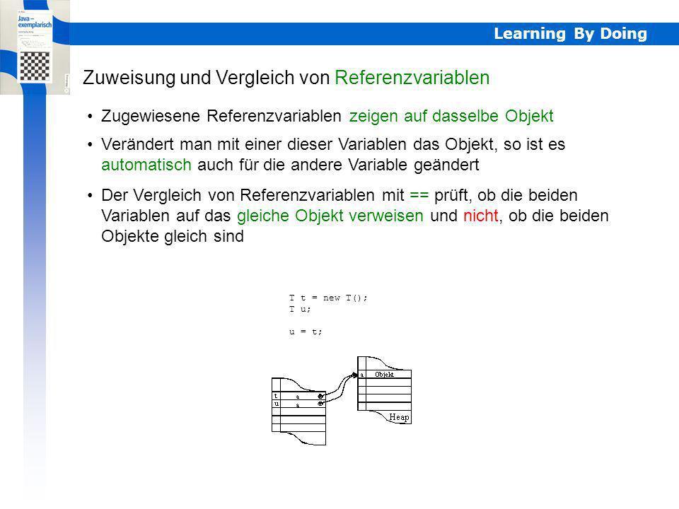 Learning By Doing Zugewiesene Referenzvariablen zeigen auf dasselbe Objekt Zuweisung und Vergleich von Referenzvariablen Verändert man mit einer diese