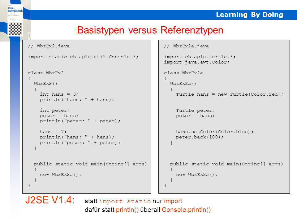 Learning By Doing // WbzEx2.java import static ch.aplu.util.Console.*; class WbzEx2 { WbzEx2() { int hans = 3; println(