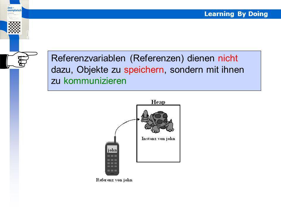 Learning By Doing Referenzvariablen (Referenzen) dienen nicht dazu, Objekte zu speichern, sondern mit ihnen zu kommunizieren Referenzenkommunikation
