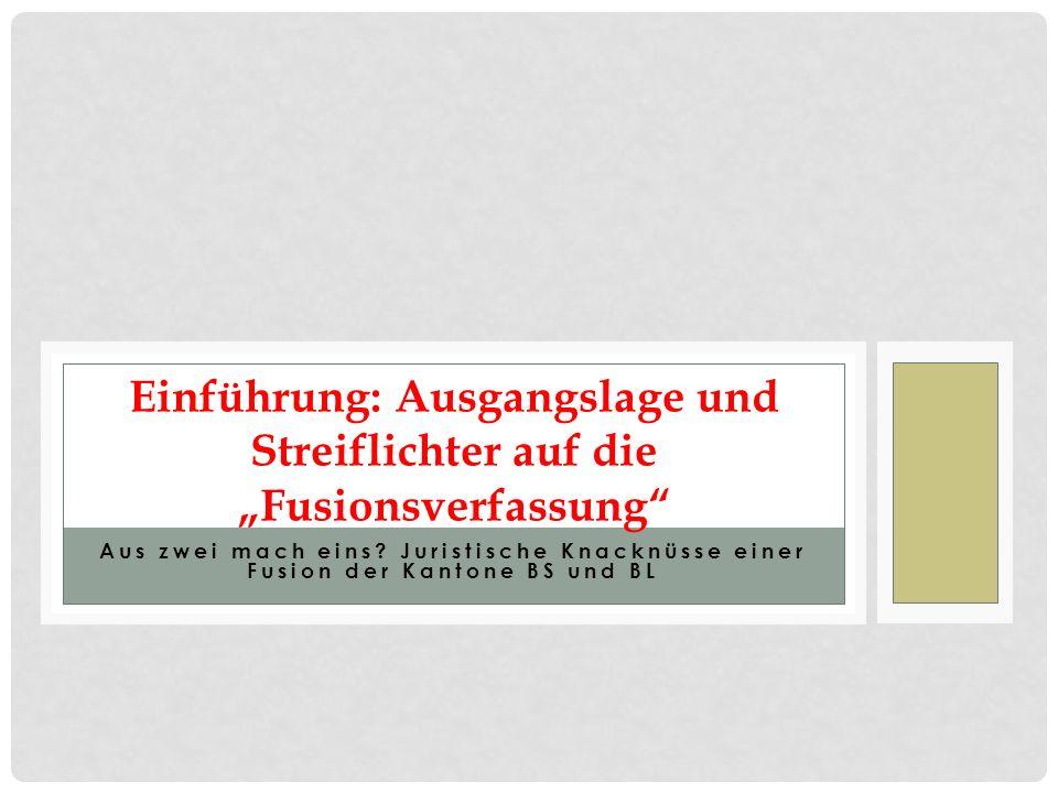 Aus zwei mach eins? Juristische Knacknüsse einer Fusion der Kantone BS und BL Einführung: Ausgangslage und Streiflichter auf die Fusionsverfassung